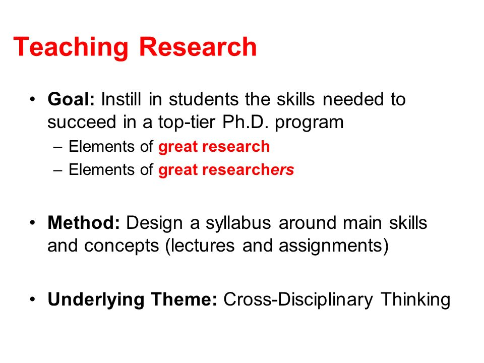Teaching Research Goal: Instill in students the skills needed to succeed in a top-tier Ph.D.