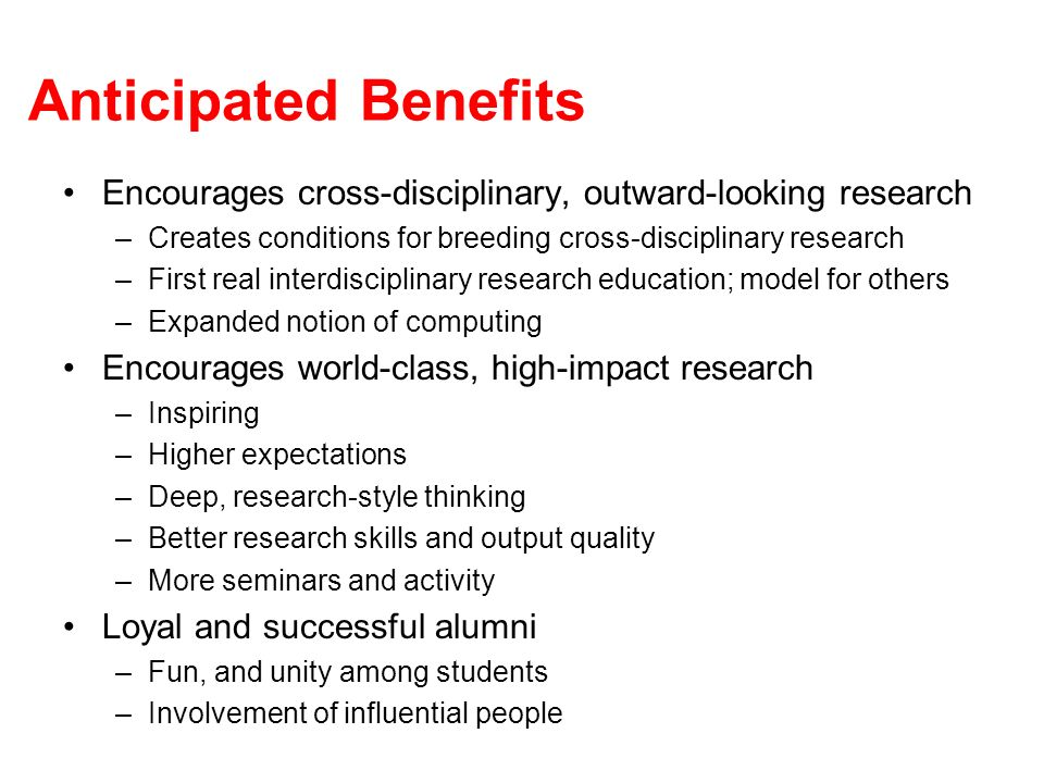 Anticipated Benefits Encourages cross-disciplinary, outward-looking research –Creates conditions for breeding cross-disciplinary research –First real interdisciplinary research education; model for others –Expanded notion of computing Encourages world-class, high-impact research –Inspiring –Higher expectations –Deep, research-style thinking –Better research skills and output quality –More seminars and activity Loyal and successful alumni –Fun, and unity among students –Involvement of influential people