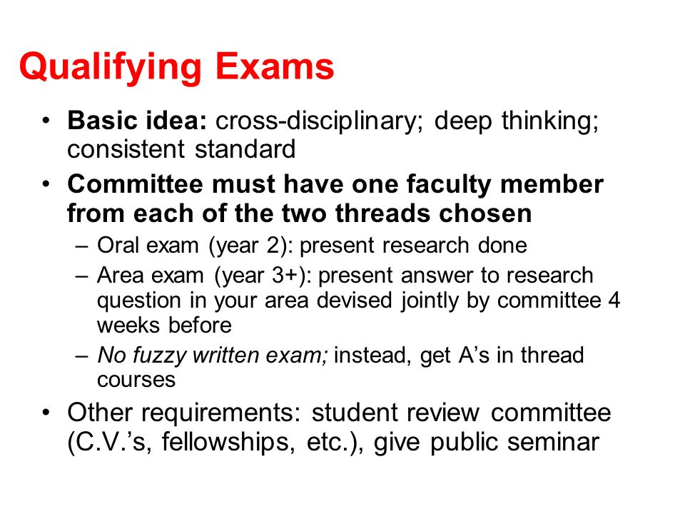 Qualifying Exams Basic idea: cross-disciplinary; deep thinking; consistent standard Committee must have one faculty member from each of the two threads chosen –Oral exam (year 2): present research done –Area exam (year 3+): present answer to research question in your area devised jointly by committee 4 weeks before –No fuzzy written exam; instead, get As in thread courses Other requirements: student review committee (C.V.s, fellowships, etc.), give public seminar