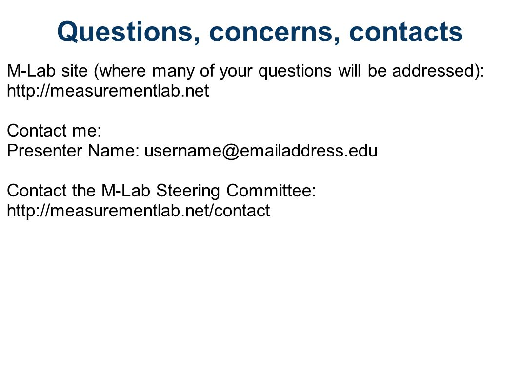 Questions, concerns, contacts M-Lab site (where many of your questions will be addressed): http://measurementlab.net Contact me: Presenter Name: username@emailaddress.edu Contact the M-Lab Steering Committee: http://measurementlab.net/contact