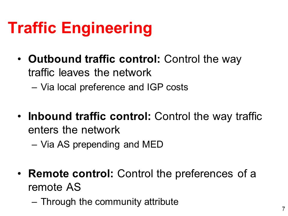 Traffic Engineering Outbound traffic control: Control the way traffic leaves the network –Via local preference and IGP costs Inbound traffic control: Control the way traffic enters the network –Via AS prepending and MED Remote control: Control the preferences of a remote AS –Through the community attribute 7