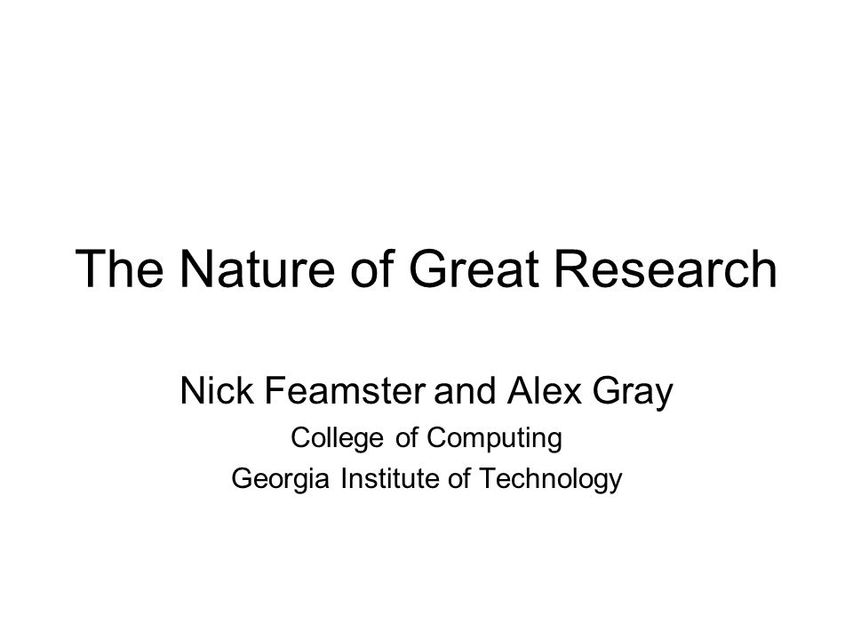 The Nature of Great Research Nick Feamster and Alex Gray College of Computing Georgia Institute of Technology