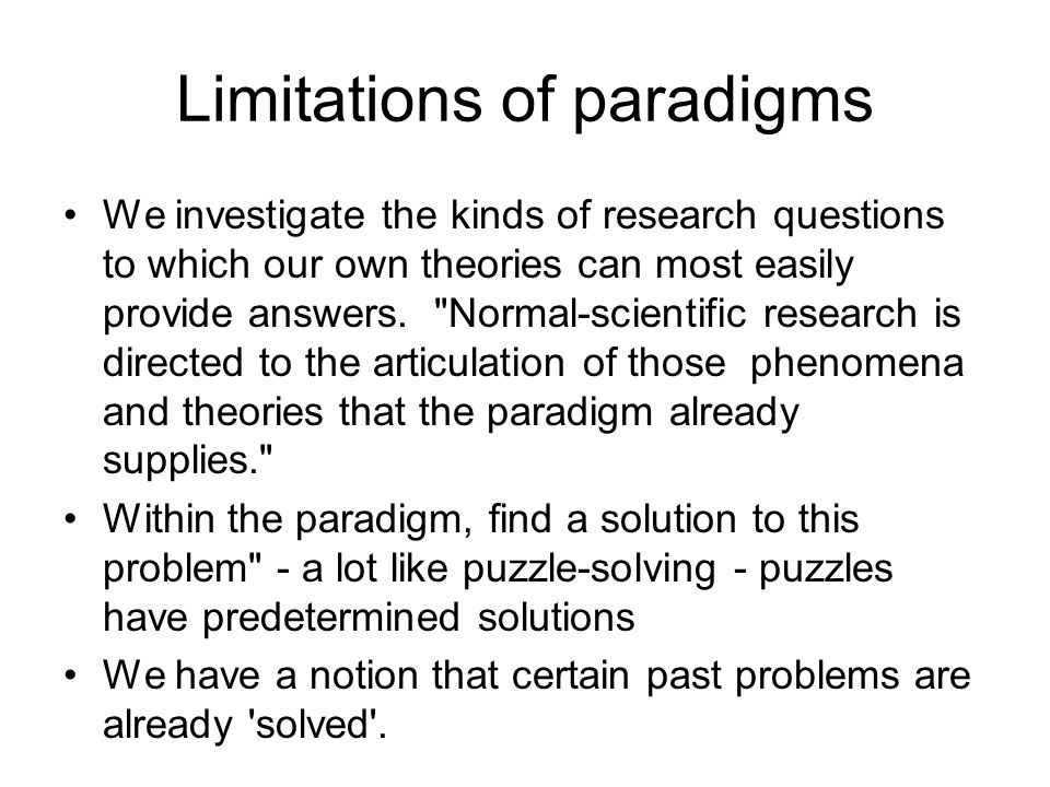 Limitations of paradigms We investigate the kinds of research questions to which our own theories can most easily provide answers.