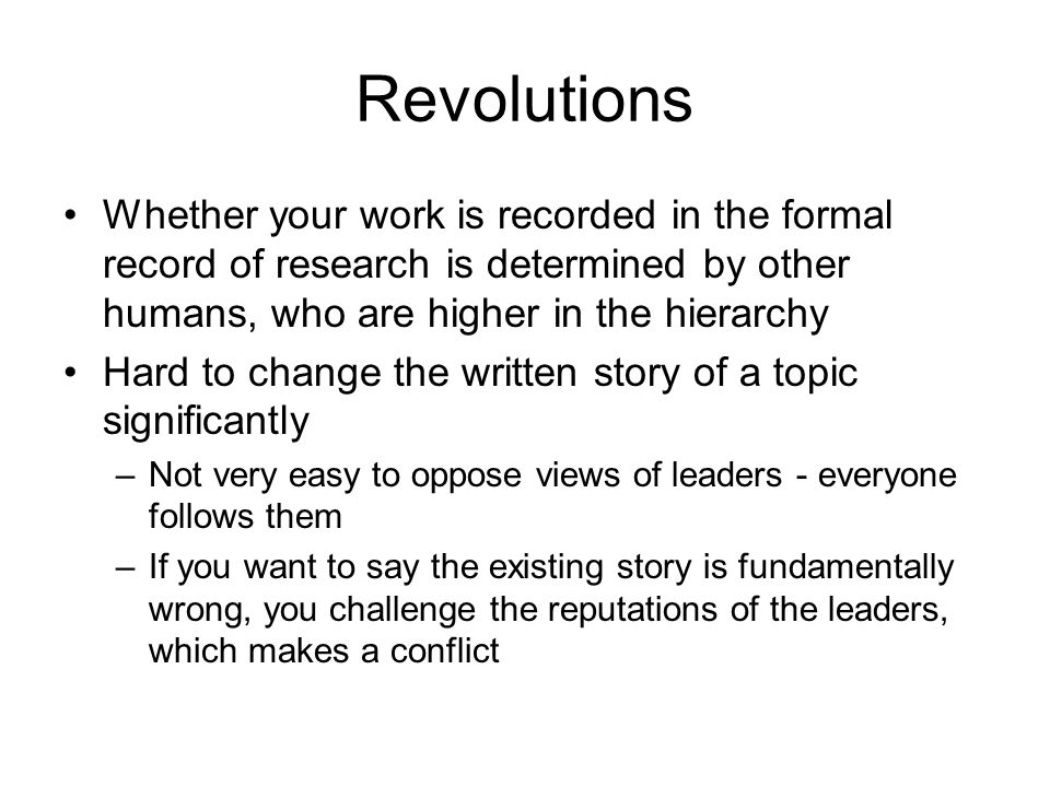 Revolutions Whether your work is recorded in the formal record of research is determined by other humans, who are higher in the hierarchy Hard to change the written story of a topic significantly –Not very easy to oppose views of leaders - everyone follows them –If you want to say the existing story is fundamentally wrong, you challenge the reputations of the leaders, which makes a conflict