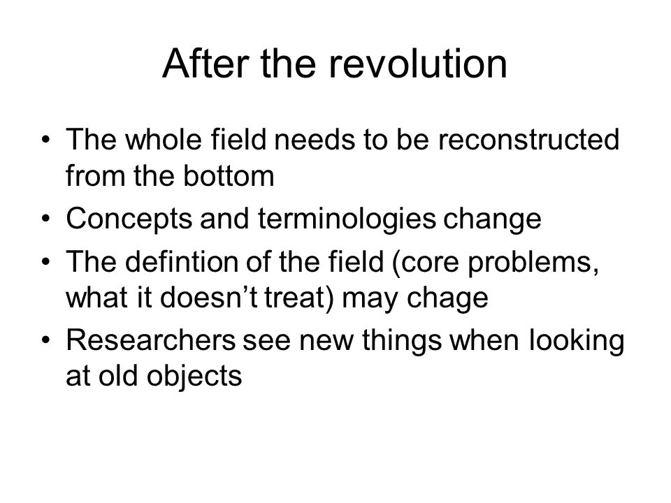 After the revolution The whole field needs to be reconstructed from the bottom Concepts and terminologies change The defintion of the field (core problems, what it doesnt treat) may chage Researchers see new things when looking at old objects