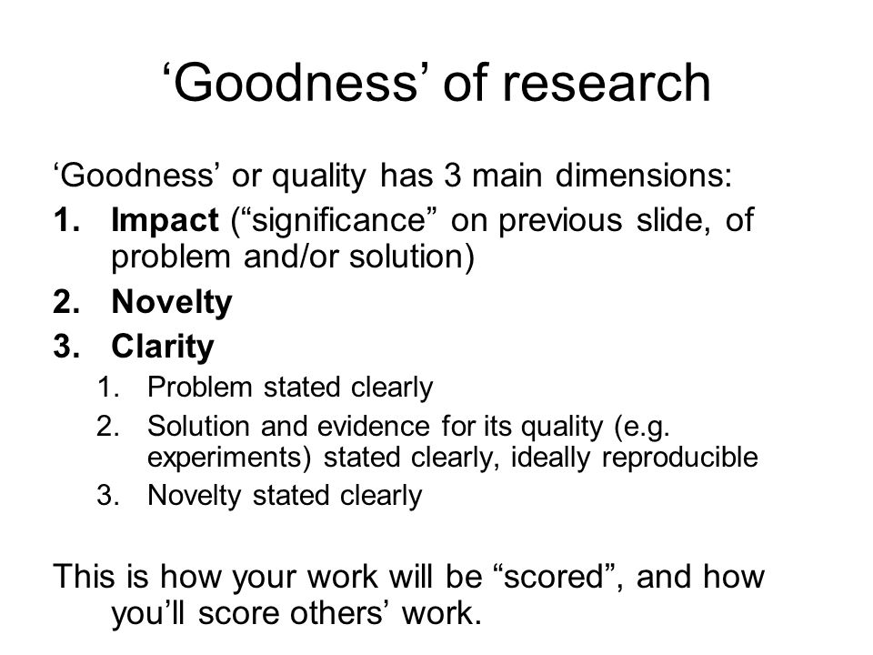 Goodness of research Goodness or quality has 3 main dimensions: 1.Impact (significance on previous slide, of problem and/or solution) 2.Novelty 3.Clarity 1.Problem stated clearly 2.Solution and evidence for its quality (e.g.