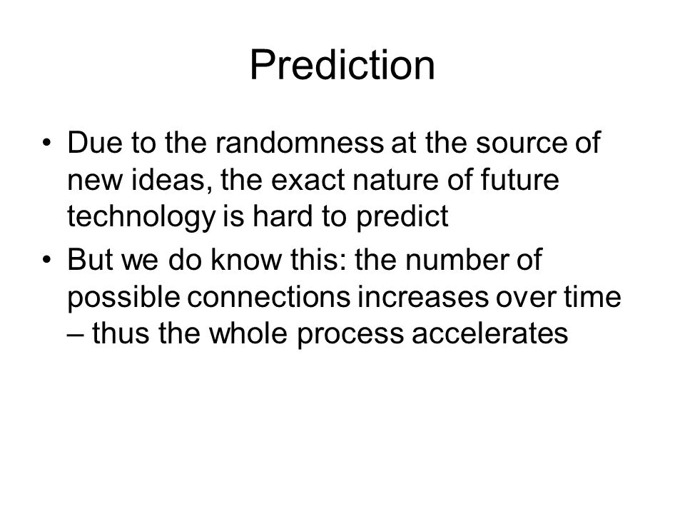 Prediction Due to the randomness at the source of new ideas, the exact nature of future technology is hard to predict But we do know this: the number of possible connections increases over time – thus the whole process accelerates