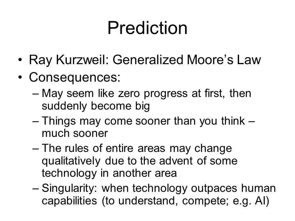Prediction Ray Kurzweil: Generalized Moores Law Consequences: –May seem like zero progress at first, then suddenly become big –Things may come sooner than you think – much sooner –The rules of entire areas may change qualitatively due to the advent of some technology in another area –Singularity: when technology outpaces human capabilities (to understand, compete; e.g.