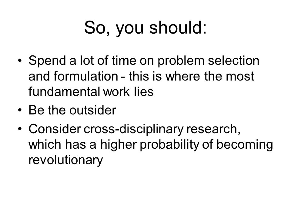 So, you should: Spend a lot of time on problem selection and formulation - this is where the most fundamental work lies Be the outsider Consider cross-disciplinary research, which has a higher probability of becoming revolutionary
