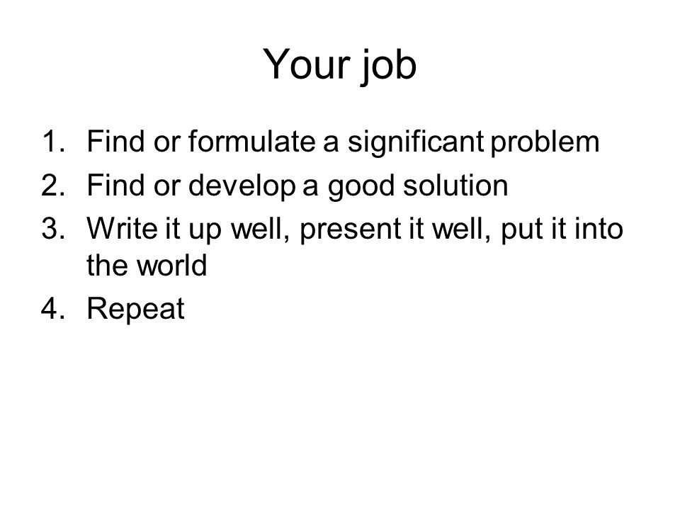Your job 1.Find or formulate a significant problem 2.Find or develop a good solution 3.Write it up well, present it well, put it into the world 4.Repeat