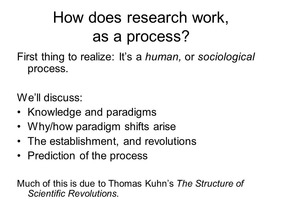 How does research work, as a process. First thing to realize: Its a human, or sociological process.