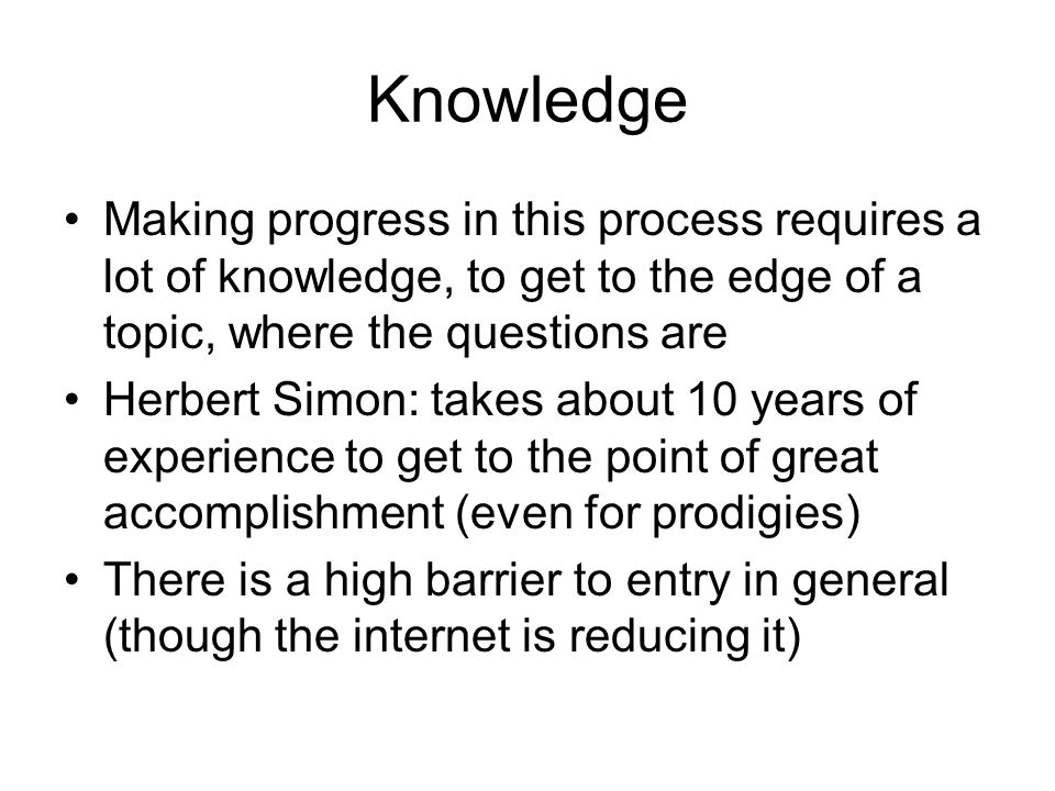 Knowledge Making progress in this process requires a lot of knowledge, to get to the edge of a topic, where the questions are Herbert Simon: takes about 10 years of experience to get to the point of great accomplishment (even for prodigies) There is a high barrier to entry in general (though the internet is reducing it)