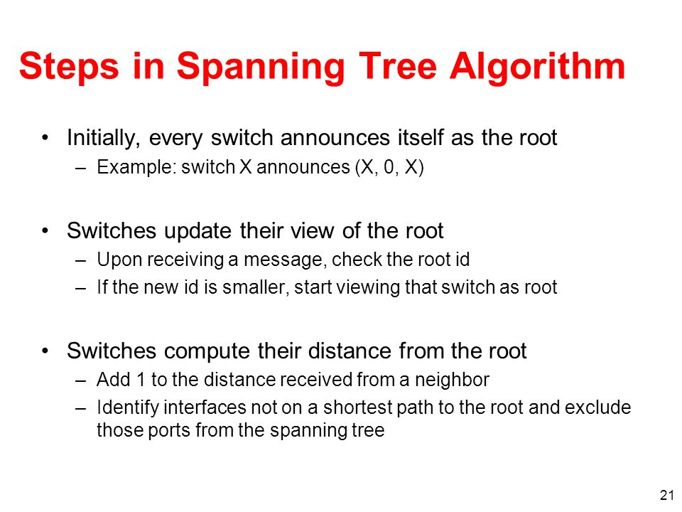 21 Steps in Spanning Tree Algorithm Initially, every switch announces itself as the root –Example: switch X announces (X, 0, X) Switches update their view of the root –Upon receiving a message, check the root id –If the new id is smaller, start viewing that switch as root Switches compute their distance from the root –Add 1 to the distance received from a neighbor –Identify interfaces not on a shortest path to the root and exclude those ports from the spanning tree