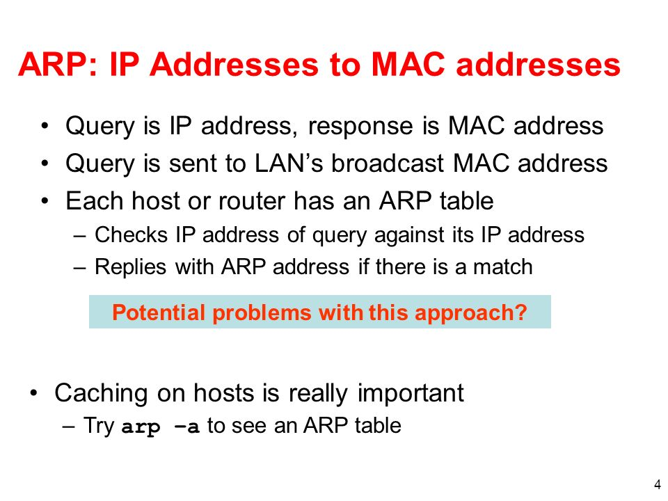 4 ARP: IP Addresses to MAC addresses Query is IP address, response is MAC address Query is sent to LANs broadcast MAC address Each host or router has an ARP table –Checks IP address of query against its IP address –Replies with ARP address if there is a match Potential problems with this approach.