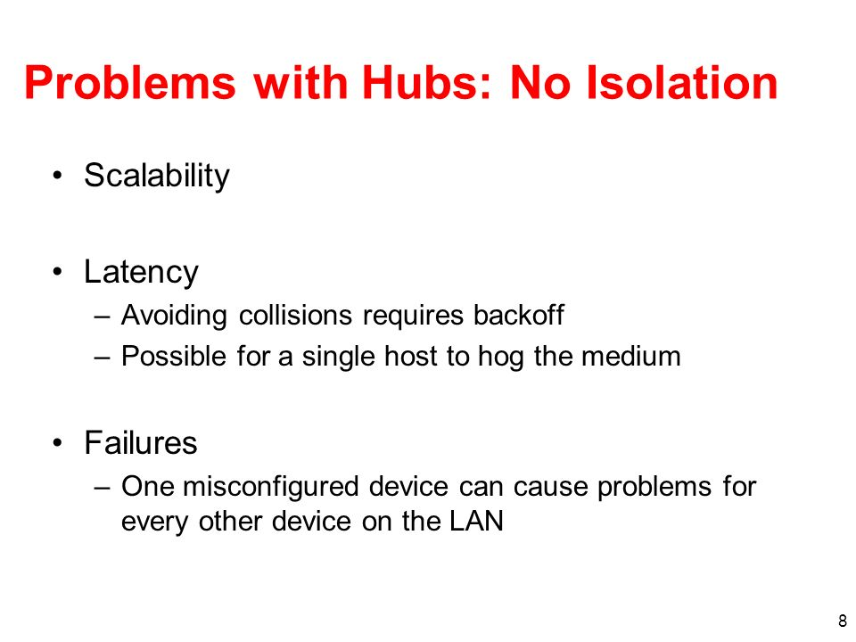 8 Problems with Hubs: No Isolation Scalability Latency –Avoiding collisions requires backoff –Possible for a single host to hog the medium Failures –One misconfigured device can cause problems for every other device on the LAN