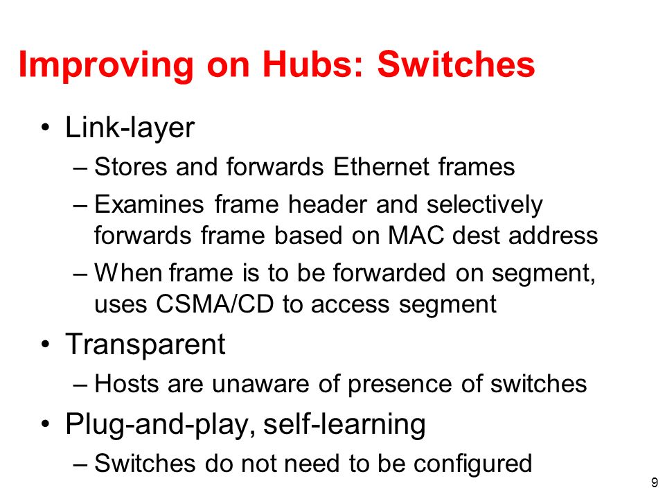 9 Improving on Hubs: Switches Link-layer –Stores and forwards Ethernet frames –Examines frame header and selectively forwards frame based on MAC dest address –When frame is to be forwarded on segment, uses CSMA/CD to access segment Transparent –Hosts are unaware of presence of switches Plug-and-play, self-learning –Switches do not need to be configured
