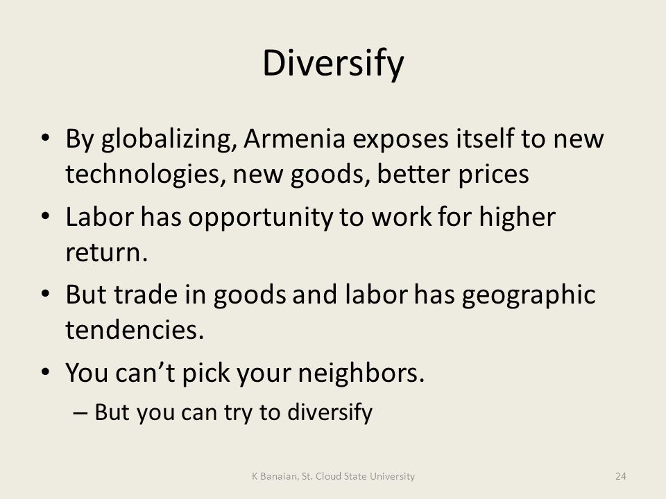 Diversify By globalizing, Armenia exposes itself to new technologies, new goods, better prices Labor has opportunity to work for higher return.