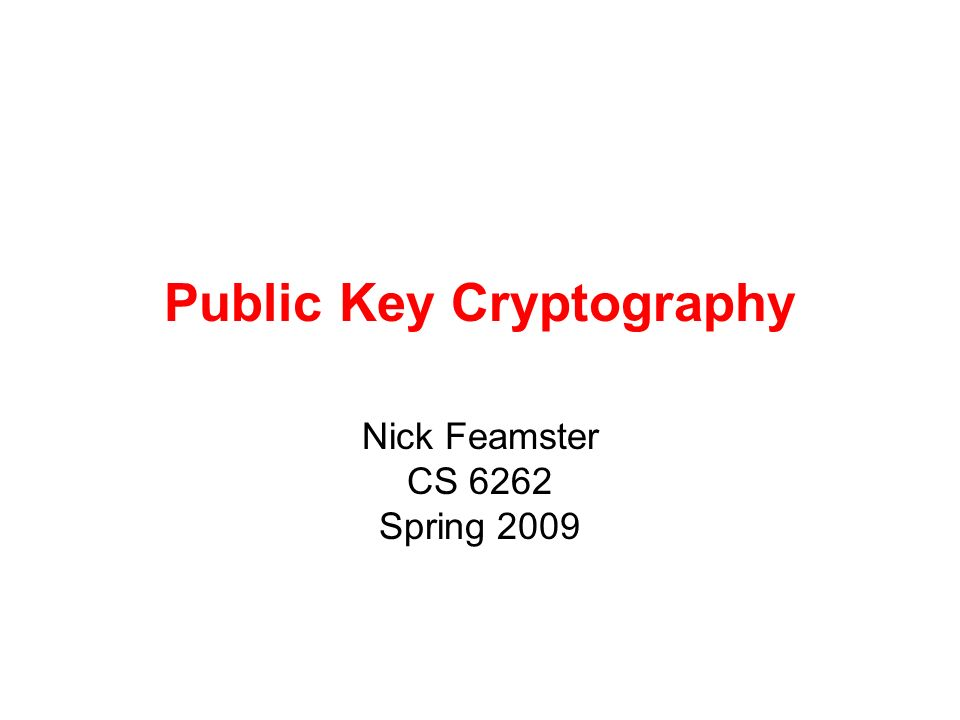 Public Key Cryptography Nick Feamster CS 6262 Spring 2009