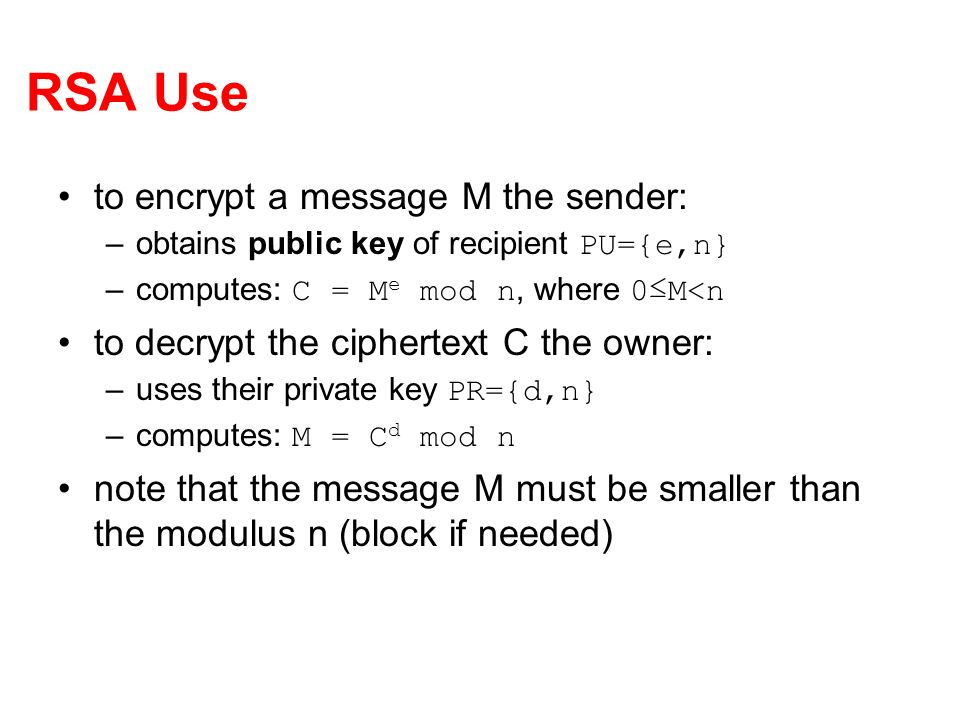 RSA Use to encrypt a message M the sender: –obtains public key of recipient PU={e,n} –computes: C = M e mod n, where 0M<n to decrypt the ciphertext C the owner: –uses their private key PR={d,n} –computes: M = C d mod n note that the message M must be smaller than the modulus n (block if needed)