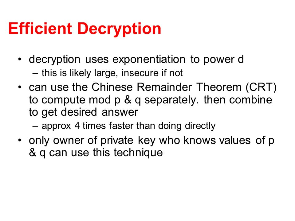 Efficient Decryption decryption uses exponentiation to power d –this is likely large, insecure if not can use the Chinese Remainder Theorem (CRT) to compute mod p & q separately.