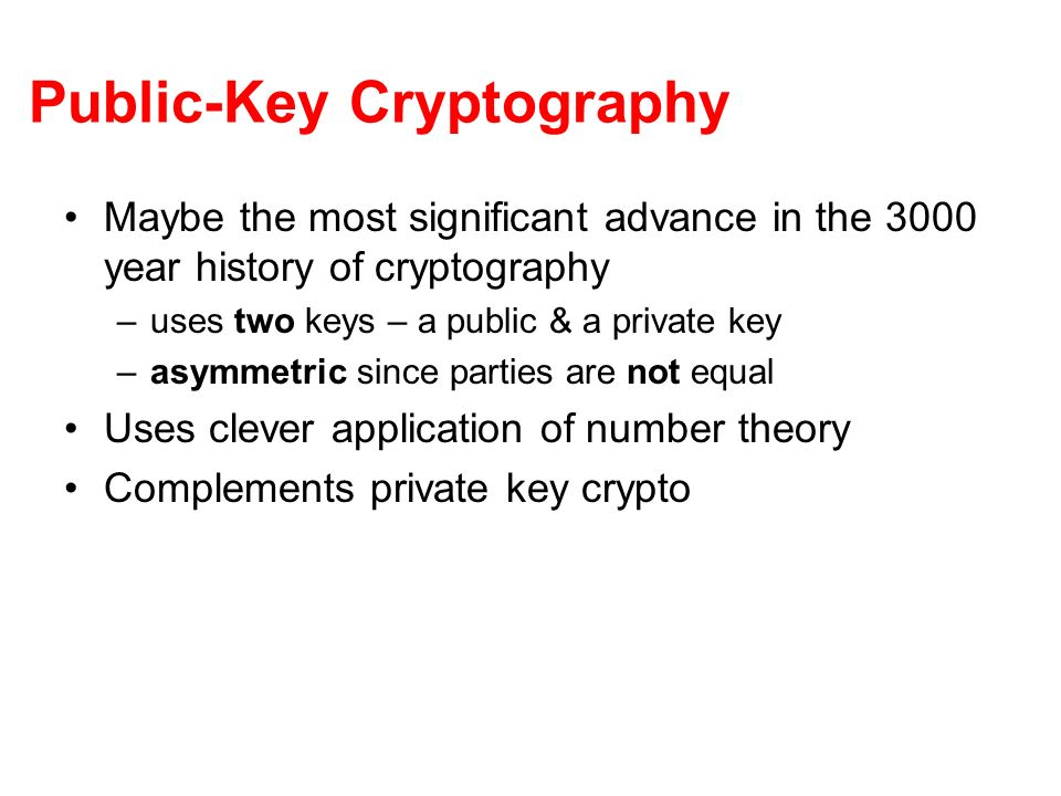 Public-Key Cryptography Maybe the most significant advance in the 3000 year history of cryptography –uses two keys – a public & a private key –asymmetric since parties are not equal Uses clever application of number theory Complements private key crypto