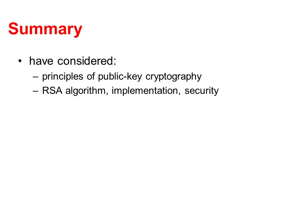 Summary have considered: –principles of public-key cryptography –RSA algorithm, implementation, security