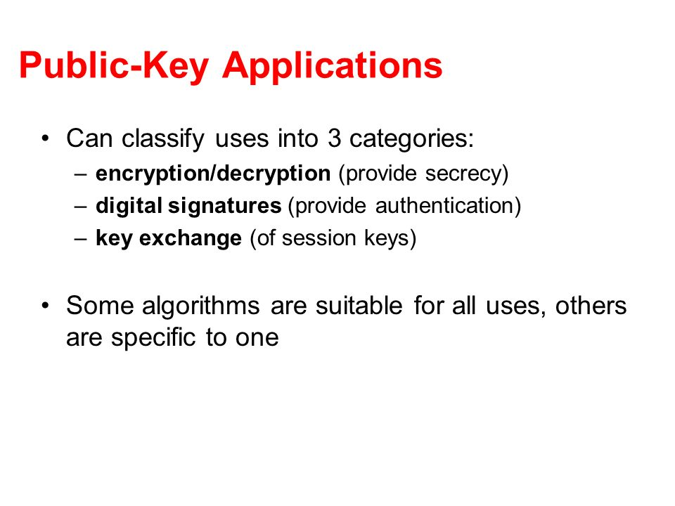 Public-Key Applications Can classify uses into 3 categories: –encryption/decryption (provide secrecy) –digital signatures (provide authentication) –key exchange (of session keys) Some algorithms are suitable for all uses, others are specific to one