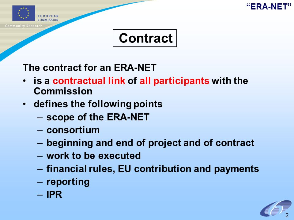 ERA-NET 2 Contract The contract for an ERA-NET is a contractual link of all participants with the Commission defines the following points –scope of the ERA-NET –consortium –beginning and end of project and of contract –work to be executed –financial rules, EU contribution and payments –reporting –IPR