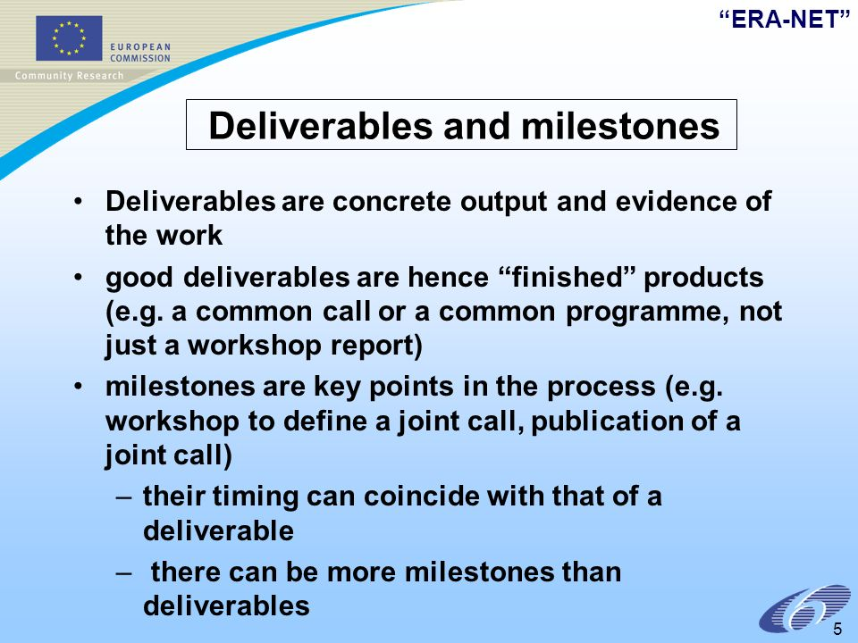 ERA-NET 5 Deliverables and milestones Deliverables and milestones Deliverables are concrete output and evidence of the work good deliverables are hence finished products (e.g.