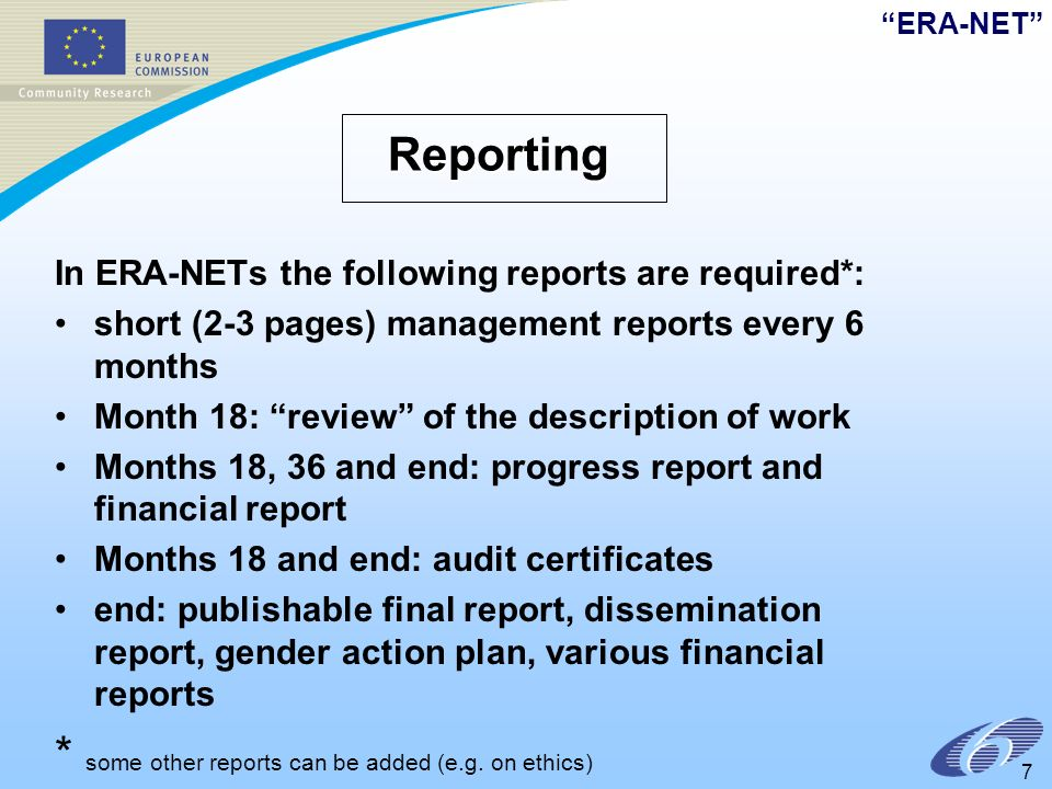 ERA-NET 7 Reporting In ERA-NETs the following reports are required*: short (2-3 pages) management reports every 6 months Month 18: review of the description of work Months 18, 36 and end: progress report and financial report Months 18 and end: audit certificates end: publishable final report, dissemination report, gender action plan, various financial reports * some other reports can be added (e.g.