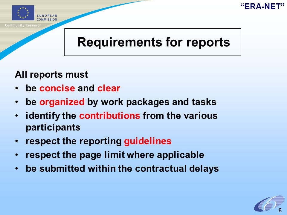 ERA-NET 8 Requirements for reports All reports must be concise and clear be organized by work packages and tasks identify the contributions from the various participants respect the reporting guidelines respect the page limit where applicable be submitted within the contractual delays