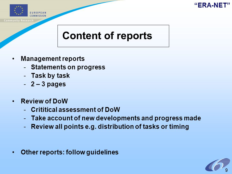 ERA-NET 9 Content of reports Management reports -Statements on progress -Task by task -2 – 3 pages Review of DoW -Crititical assessment of DoW -Take account of new developments and progress made -Review all points e.g.