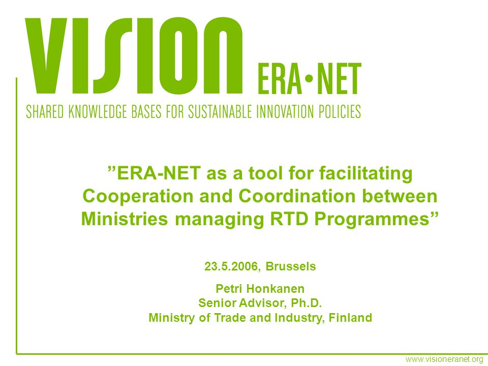 ERA-NET as a tool for facilitating Cooperation and Coordination between Ministries managing RTD Programmes , Brussels Petri Honkanen Senior Advisor, Ph.D.