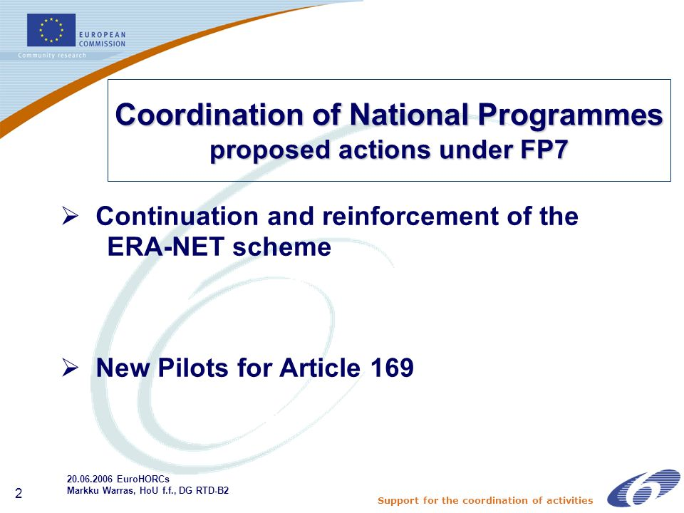 Support for the coordination of activities 2 Coordination of National Programmes proposed actions under FP7 Continuation and reinforcement of the ERA-NET scheme New Pilots for Article EuroHORCs Markku Warras, HoU f.f., DG RTD-B2