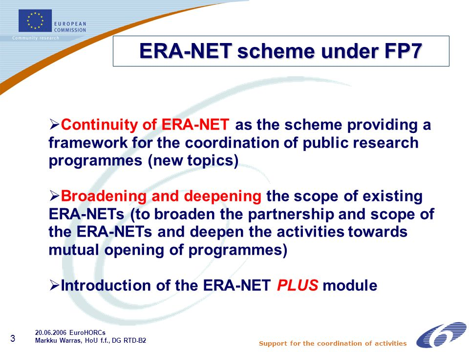 Support for the coordination of activities 3 Continuity of ERA-NET as the scheme providing a framework for the coordination of public research programmes (new topics) Broadening and deepening the scope of existing ERA-NETs (to broaden the partnership and scope of the ERA-NETs and deepen the activities towards mutual opening of programmes) Introduction of the ERA-NET PLUS module ERA-NET scheme under FP EuroHORCs Markku Warras, HoU f.f., DG RTD-B2