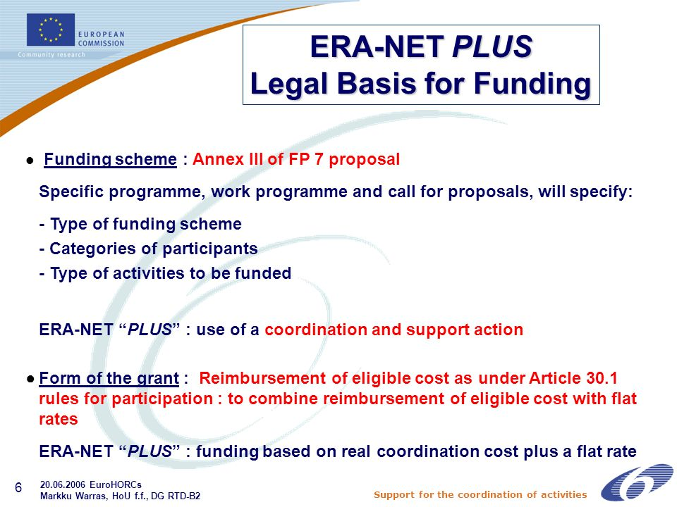 Support for the coordination of activities 6 l Funding scheme : Annex III of FP 7 proposal Specific programme, work programme and call for proposals, will specify: - Type of funding scheme - Categories of participants - Type of activities to be funded ERA-NET PLUS : use of a coordination and support action Form of the grant : Reimbursement of eligible cost as under Article 30.1 rules for participation : to combine reimbursement of eligible cost with flat rates ERA-NET PLUS : funding based on real coordination cost plus a flat rate ERA-NET PLUS Legal Basis for Funding EuroHORCs Markku Warras, HoU f.f., DG RTD-B2