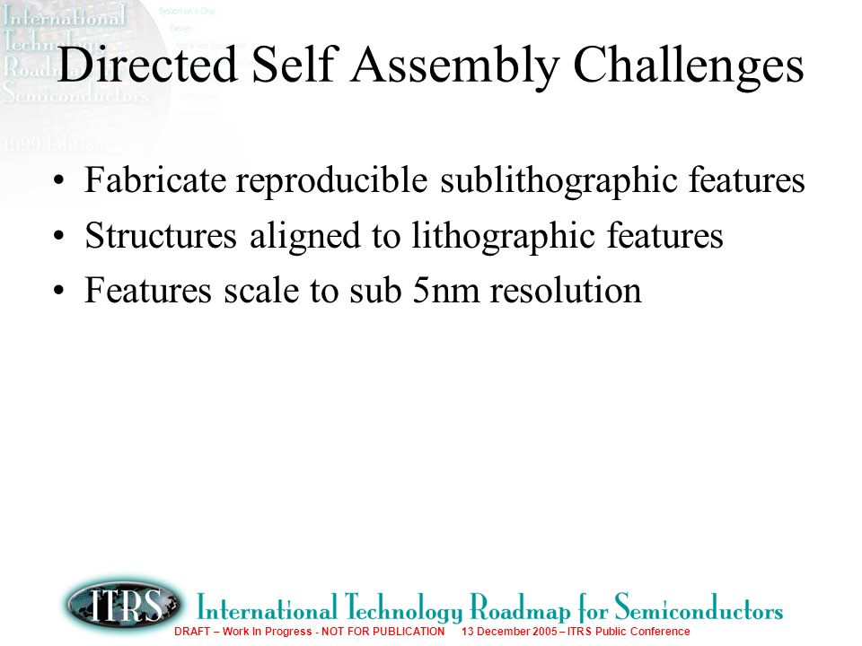 DRAFT – Work In Progress - NOT FOR PUBLICATION 13 December 2005 – ITRS Public Conference Directed Self Assembly Challenges Fabricate reproducible sublithographic features Structures aligned to lithographic features Features scale to sub 5nm resolution