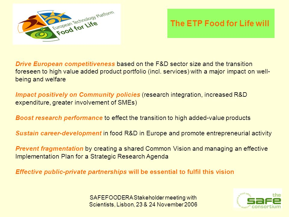 SAFEFOODERA Stakeholder meeting with Scientists, Lisbon, 23 & 24 November 2006 The ETP Food for Life will Drive European competitiveness based on the F&D sector size and the transition foreseen to high value added product portfolio (incl.