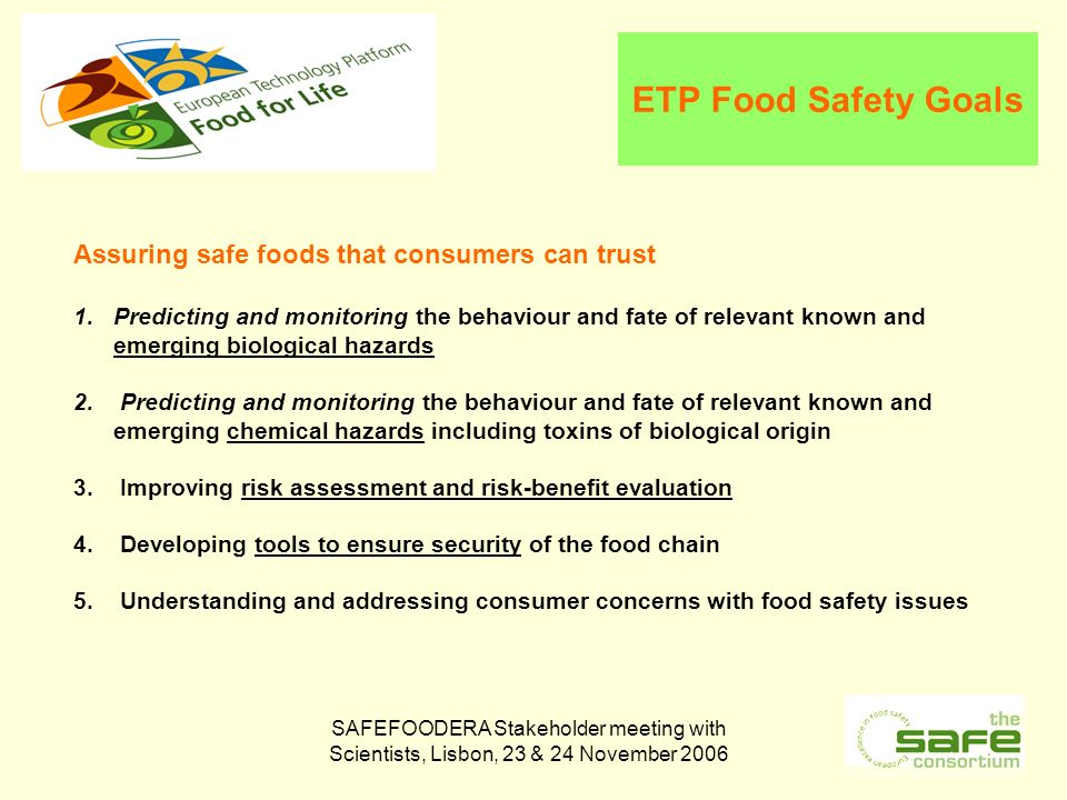 SAFEFOODERA Stakeholder meeting with Scientists, Lisbon, 23 & 24 November 2006 ETP Food Safety Goals Assuring safe foods that consumers can trust 1.Predicting and monitoring the behaviour and fate of relevant known and emerging biological hazards 2.