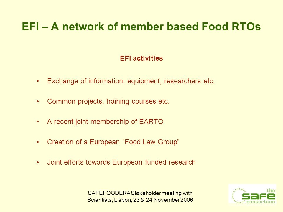 SAFEFOODERA Stakeholder meeting with Scientists, Lisbon, 23 & 24 November 2006 EFI – A network of member based Food RTOs EFI activities Exchange of information, equipment, researchers etc.