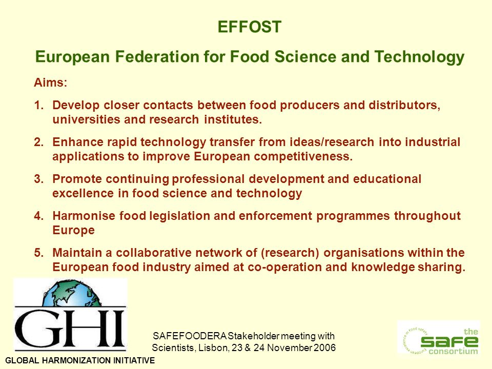 SAFEFOODERA Stakeholder meeting with Scientists, Lisbon, 23 & 24 November 2006 EFFOST European Federation for Food Science and Technology Aims: 1.Develop closer contacts between food producers and distributors, universities and research institutes.