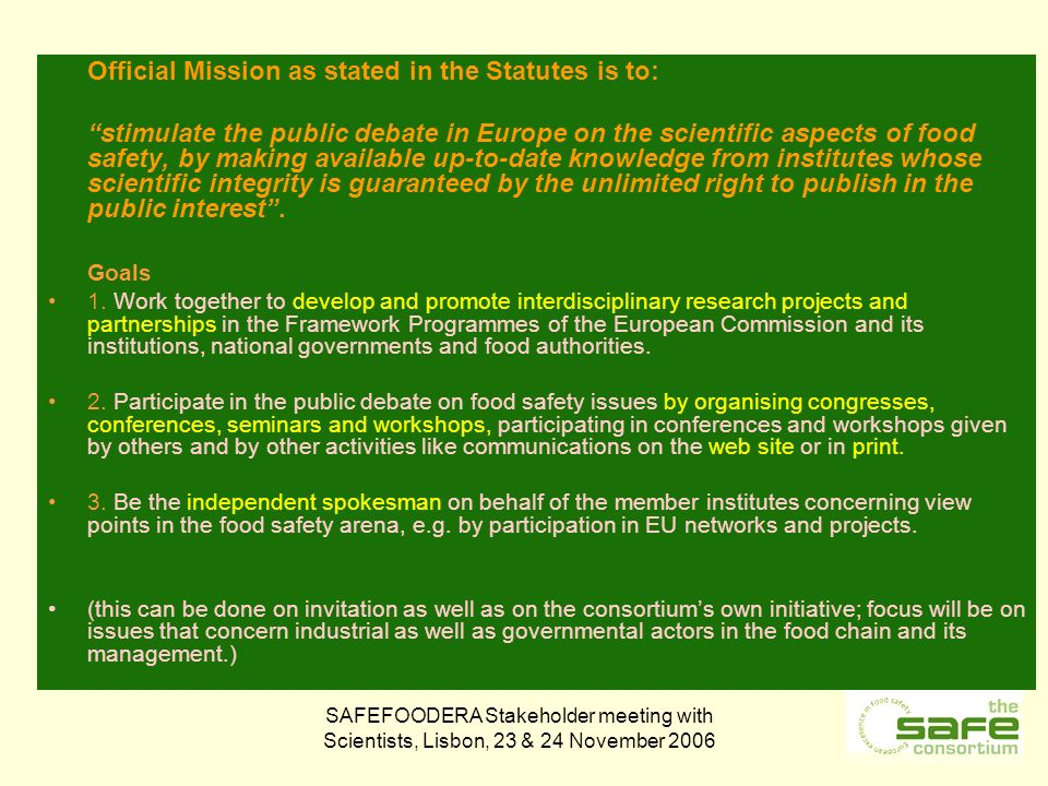 SAFEFOODERA Stakeholder meeting with Scientists, Lisbon, 23 & 24 November 2006 Official Mission as stated in the Statutes is to: stimulate the public debate in Europe on the scientific aspects of food safety, by making available up-to-date knowledge from institutes whose scientific integrity is guaranteed by the unlimited right to publish in the public interest.