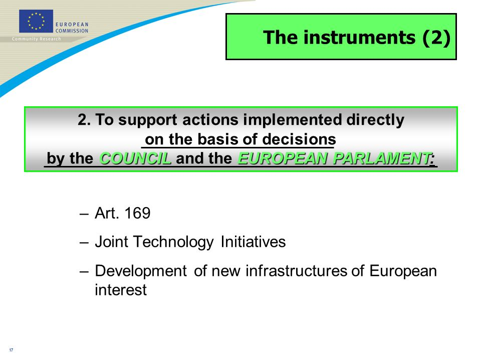 16 The instruments (1) –Collaborative projects –Networks of Excellence –Coordination/support actions –ERA-Nets, ERA-Nets + –Individual projects –Fellowships –Research projects for third parties (i.a.