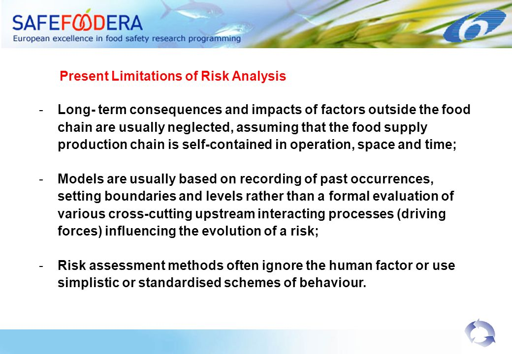 -Long- term consequences and impacts of factors outside the food chain are usually neglected, assuming that the food supply production chain is self-contained in operation, space and time; -Models are usually based on recording of past occurrences, setting boundaries and levels rather than a formal evaluation of various cross-cutting upstream interacting processes (driving forces) influencing the evolution of a risk; -Risk assessment methods often ignore the human factor or use simplistic or standardised schemes of behaviour.