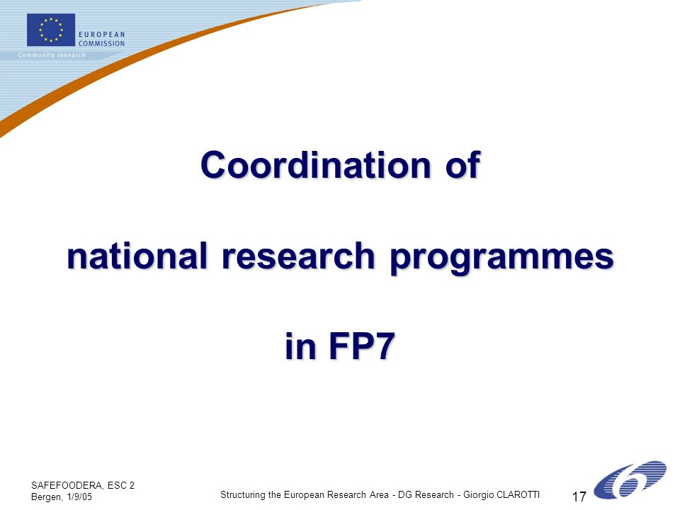 SAFEFOODERA, ESC 2 Bergen, 1/9/05 Structuring the European Research Area - DG Research - Giorgio CLAROTTI 17 Coordination of national research programmes in FP7