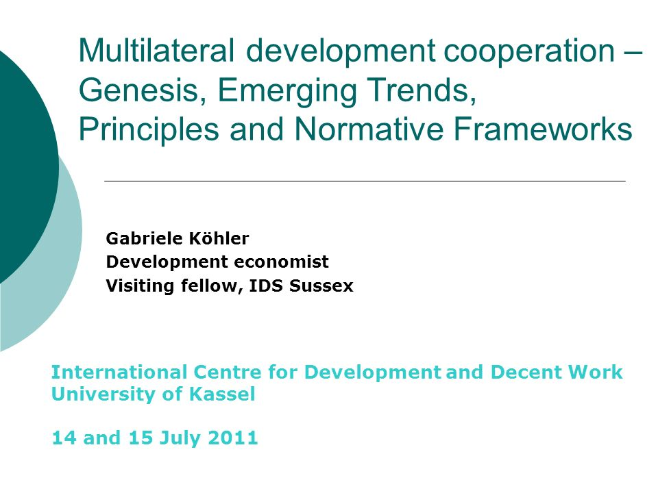 Multilateral development cooperation – Genesis, Emerging Trends, Principles and Normative Frameworks Gabriele Köhler Development economist Visiting fellow, IDS Sussex International Centre for Development and Decent Work University of Kassel 14 and 15 July 2011