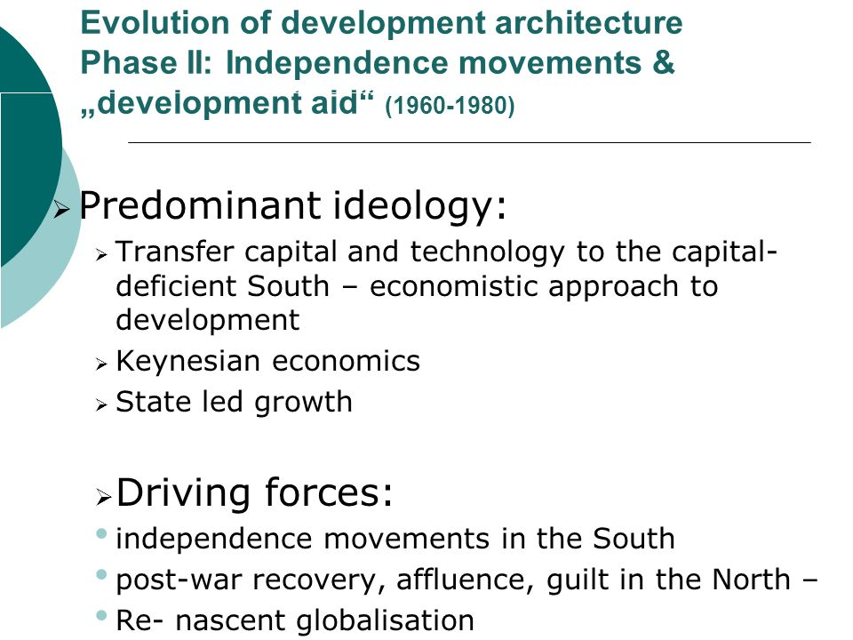 Evolution of development architecture Phase II: Independence movements & development aid (1960-1980) Predominant ideology: Transfer capital and technology to the capital- deficient South – economistic approach to development Keynesian economics State led growth Driving forces: independence movements in the South post-war recovery, affluence, guilt in the North – Re- nascent globalisation