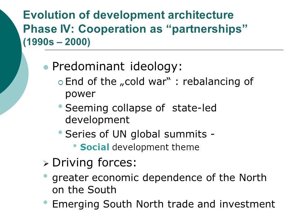 Evolution of development architecture Phase IV: Cooperation as partnerships (1990s – 2000) Predominant ideology: End of the cold war : rebalancing of power Seeming collapse of state-led development Series of UN global summits - Social development theme Driving forces: greater economic dependence of the North on the South Emerging South North trade and investment