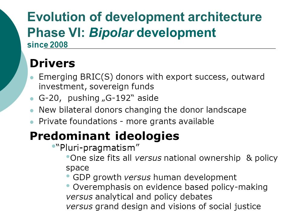 Evolution of development architecture Phase VI: Bipolar development since 2008 Drivers Emerging BRIC(S) donors with export success, outward investment, sovereign funds G-20, pushing G-192 aside New bilateral donors changing the donor landscape Private foundations - more grants available Predominant ideologies Pluri-pragmatism One size fits all versus national ownership & policy space GDP growth versus human development Overemphasis on evidence based policy-making versus analytical and policy debates versus grand design and visions of social justice