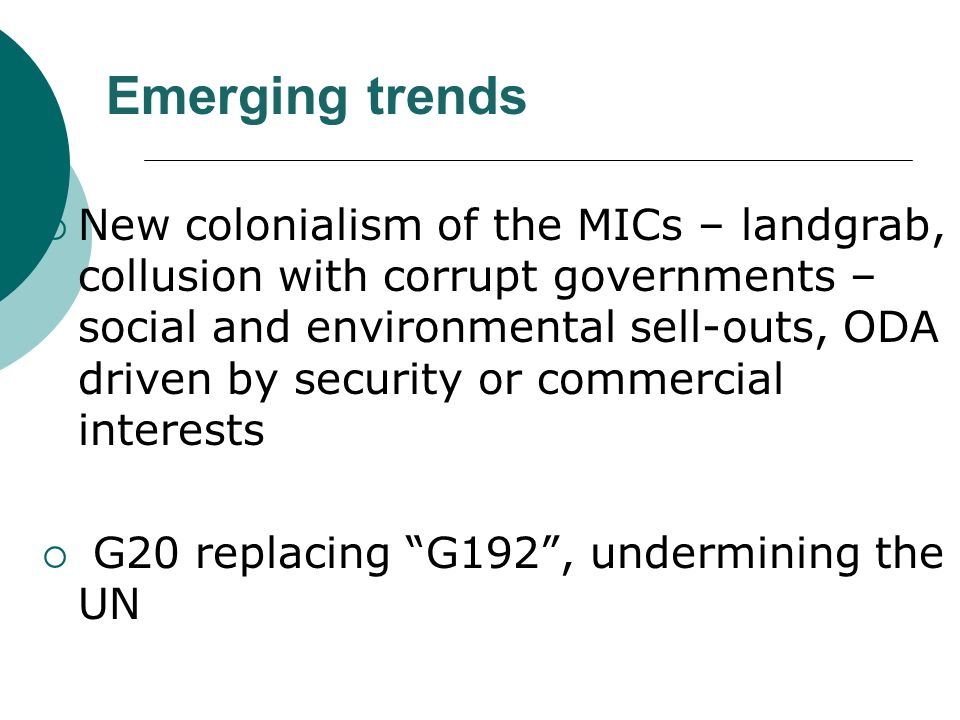 Emerging trends New colonialism of the MICs – landgrab, collusion with corrupt governments – social and environmental sell-outs, ODA driven by security or commercial interests G20 replacing G192, undermining the UN